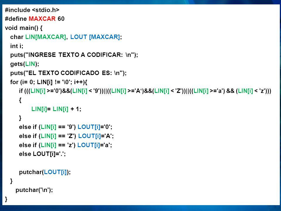 #include <stdio.h> #define MAXCAR 60 void main() { char LIN[MAXCAR], LOUT [MAXCAR]; int i; puts( INGRESE TEXTO A CODIFICAR: \n ); gets(LIN); puts( EL TEXTO CODIFICADO ES: \n ); for (i= 0; LIN[i] != \0 ; i++){ if (((LIN[i] >= 0 )&&(LIN[i] < 9 ))||((LIN[i] >= A')&&(LIN[i] < Z ))||((LIN[i] >= a ) && (LIN[i] < z ))) { LIN[i]= LIN[i] + 1; } else if (LIN[i] == 9 ) LOUT[i]= 0 ; else if (LIN[i] == Z ) LOUT[i]= A ; else if (LIN[i] == z ) LOUT[i]= a ; else LOUT[i]= . ; putchar(LOUT[i]); putchar( \n );